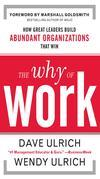 The Why of Work : How Great Leaders Build Abundant Organizations That Win: How Great Leaders Build Abundant Organizations That Win