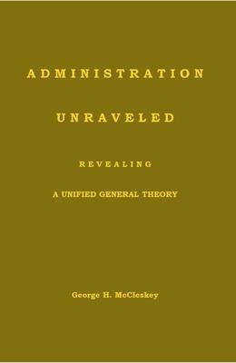 Administration-Unraveled Revealing a Unified General Theory