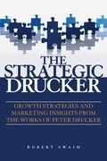 The Strategic Drucker: Growth Strategies and Marketing Insights from the Works of Peter Drucker