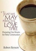 That We May Perfectly Love Thee: Preparing Our Hearts for Holy Communion