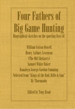Four Fathers of Big Game Hunting - Biographical Sketches of the Sporting Lives of William Cotton Oswell, Henry Astbury Leveson, Samuel White Baker & R