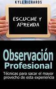 Observación Profesional: Técnicas Para Sacar El Mayor Provecho De Esta Experiencia