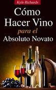 Cómo Hacer Vino, Para El Absoluto Novato