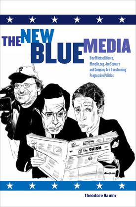 The New Blue Media: How Michael Moore, MoveOn.org, Jon Stewart and Company Are Transforming Progressive Politics