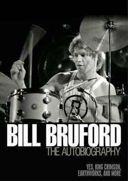 Bill Bruford - The Autobiography: Yes, King Crimson, Earthworks and More