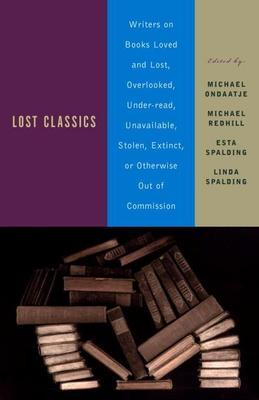 Lost Classics: Writers on Books Loved and Lost, Overlooked, Under-Read, Unavailable, Stolen, Ex Tinct, or Otherwise Out of Commission