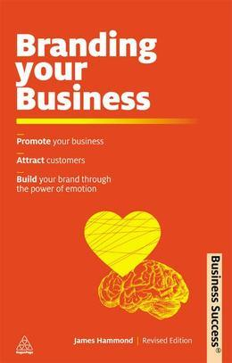 Branding Your Business: Promote Your Business, Attract Customers and Build Your Brand Through the Power of Emotion