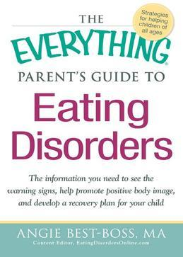 The Everything Parent's Guide to Eating Disorders: The information plan you need to see the warning signs, help promote positive body image, and devel
