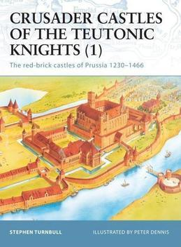 Crusader Castles of the Teutonic Knights (1): The red-brick castles of Prussia 1230-1466