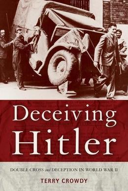 Terry Crowdy - Deceiving Hitler: Double-Cross and Deception in World War II