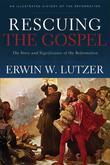 Rescuing the Gospel: The Story and Significance of the Reformation