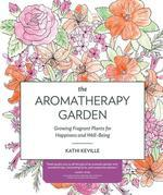The Aromatherapy Garden: Growing Fragrant Plants for Happiness and Well-Being