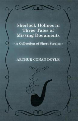 Sherlock Holmes in Three Tales of Missing Documents (A Collection of Short Stories)