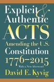 Explicit and Authentic Acts: Amending the U.S. Constitution 1776-2015 With a New Afterword