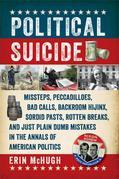 Political Suicide: Missteps, Peccadilloes, Bad Calls, Backroom Hijinx, Sordid Pasts, Rotten Breaks, and Just Plain Dumb Mistakes in the Annals of Amer