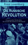 Rosa Luxemburg: Die Russische Revolution (Sämtliche Werke über die soziale Revolution in Russland) - Vollständige Ausgaben