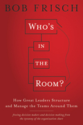 Who's in the Room: How Great Leaders Structure and Manage the Teams Around Them