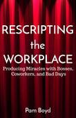 Rescripting the Workplace: Producing Miracles with Bosses, Coworkers, and Bad Days