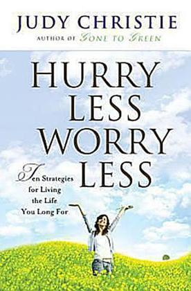 Hurry Less, Worry Less: 10 Strategies for Living the Life You Long for
