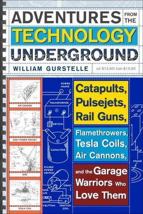Adventures from the Technology Underground: Catapults, Pulsejets, Rail Guns, Flamethrowers, Tesla Coils, Air Cannons, andthe Garage Warriors Who Love