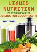 Liquid Nutrition: The Complete Guide to Juicing for Good Health