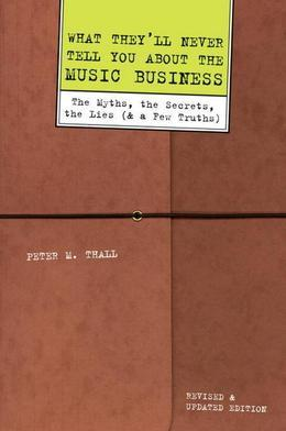 What They'll Never Tell You About the Music Business, Revised and Updated Editio: The Myths, the Secrets, the Lies (And a Few Truths)