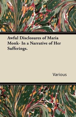 Awful Disclosures of Maria Monk- In a Narrative of Her Sufferings.
