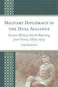 Military Diplomacy in the Dual Alliance: German Military Attaché Reporting from Vienna, 1879-1914