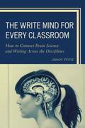 The Write Mind for Every Classroom: How to Connect Brain Science and Writing Across the Disciplines