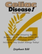 Coeliac Disease the Hidden Epidemic! - Discover the Amazing Health Benefits of Gluten Free Foods and Avoid Coeliac or Celiac Disease Including Any Glu
