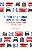 Underground, Overground: A London Transport Miscellany