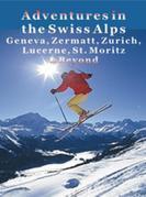 Adventures in the Swiss Alps: Geneva, Zermatt, Zurich, Lucerne, St. Moritz & Beyond