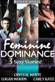 Feminine Dominance - A Sexy Bundle of 3 Femdom Erotic Stories featuring Bondage and BDSM from Steam Books