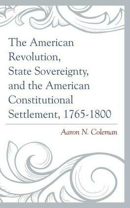 The American Revolution, State Sovereignty, and the American Constitutional Settlement, 1765-1800
