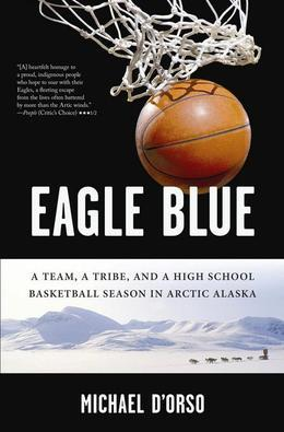 Eagle Blue: A Team, a Tribe, and a High School Basketball Season in Arctic Alaska