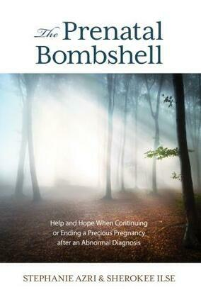 The Prenatal Bombshell: Help and Hope When Continuing or Ending a Precious Pregnancy After an Abnormal Diagnosis