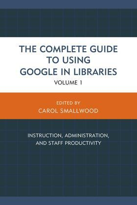 The Complete Guide to Using Google in Libraries: Instruction, Administration, and Staff Productivity