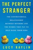 The Perfect Stranger: The Truth About Mothers and Nannies