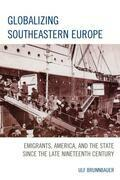 Globalizing Southeastern Europe: Emigrants, America, and the State since the Late Nineteenth Century