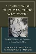 """""""I Sure Wish this Dam Thing Was Over"""": The WWII Letters And Experiences Of Private Carl E. Meyers"""