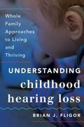Understanding Childhood Hearing Loss: Whole Family Approaches to Living and Thriving