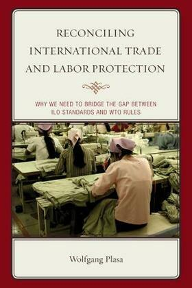 Reconciling International Trade and Labor Protection: Why We Need to Bridge the Gap between ILO Standards and WTO Rules