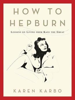 How to Hepburn: Lessons on Living from Kate the Great