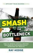 Smash The Bottleneck: How To Improve Critical Process Efficiencies For Dramatically Increased Key Results