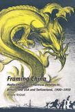 Framing China: Media Images and Political Debates in Britain, the USA and Switzerland, 1900-1950