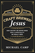 Craft Brewed Jesus: How History We Never Knew Taps a Spirituality We Really Need