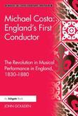 Michael Costa: England's First Conductor: The Revolution in Musical Performance in England, 1830-1880
