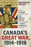 Canada's Great War, 1914-1918: How Canada Helped Save the British Empire and Became a North American Nation