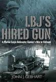 LBJ's Hired Gun: A Marine Corps Helicopter Gunner and the War in Vietnam