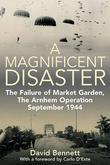 Magnificent Disaster: The Failure of  Market Garden, The Arnhem Operation, September 1944